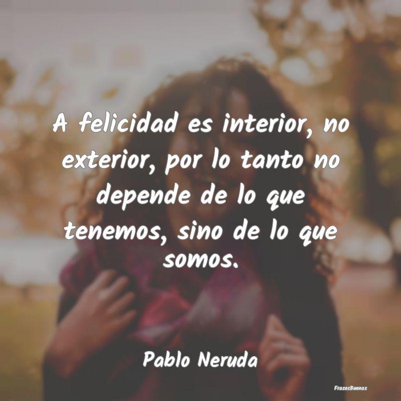 Frases De Pablo Neruda A Felicidad Es Interior No Exterior Po