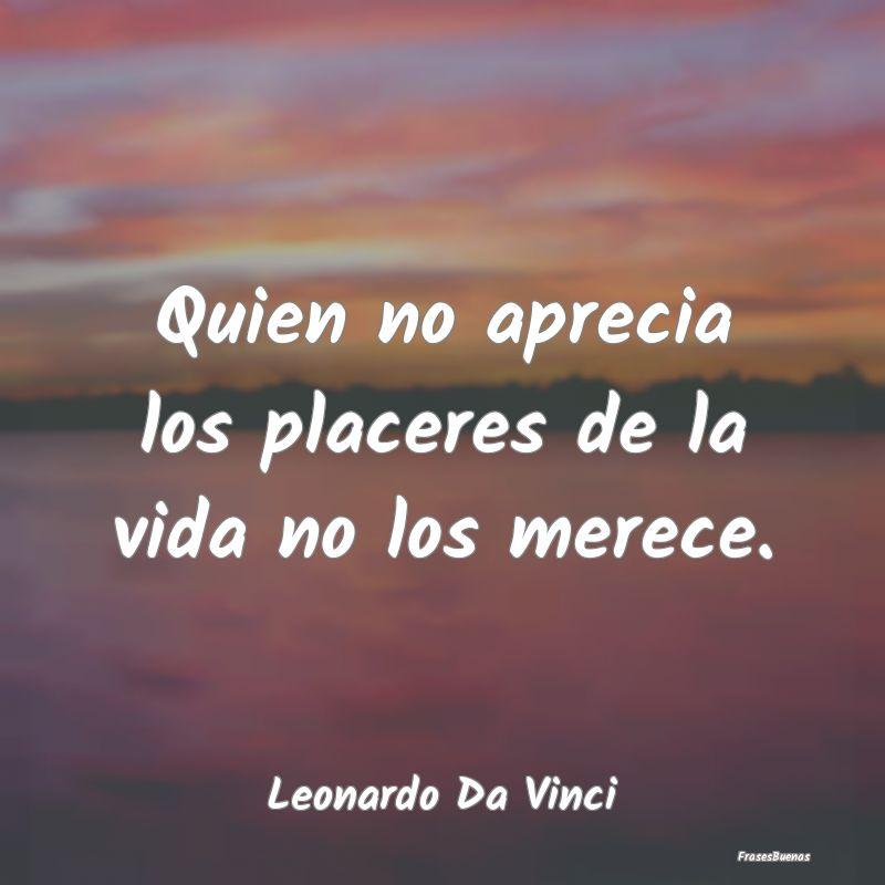 Frases De Leonardo Da Vinci Quien No Aprecia Los Placeres De La Vida