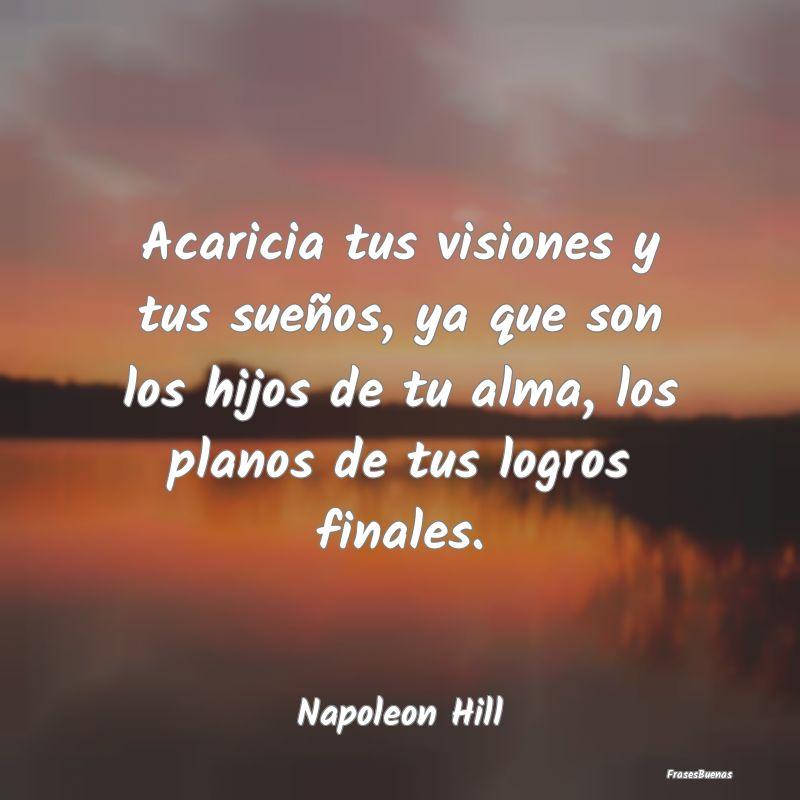 Frases De Napoleón Hill Acaricia Tus Visiones Y Tus Sueños Ya