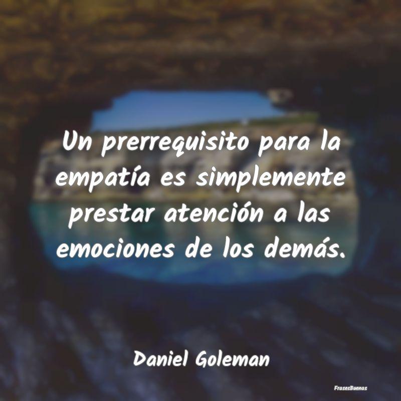 Frases de Daniel Goleman - Un prerrequisito para la empatía es sim