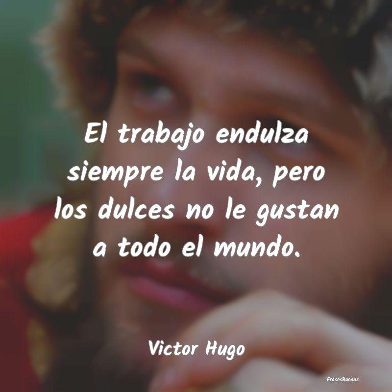 Frases De Victor Hugo El Trabajo Endulza Siempre La Vida Pero