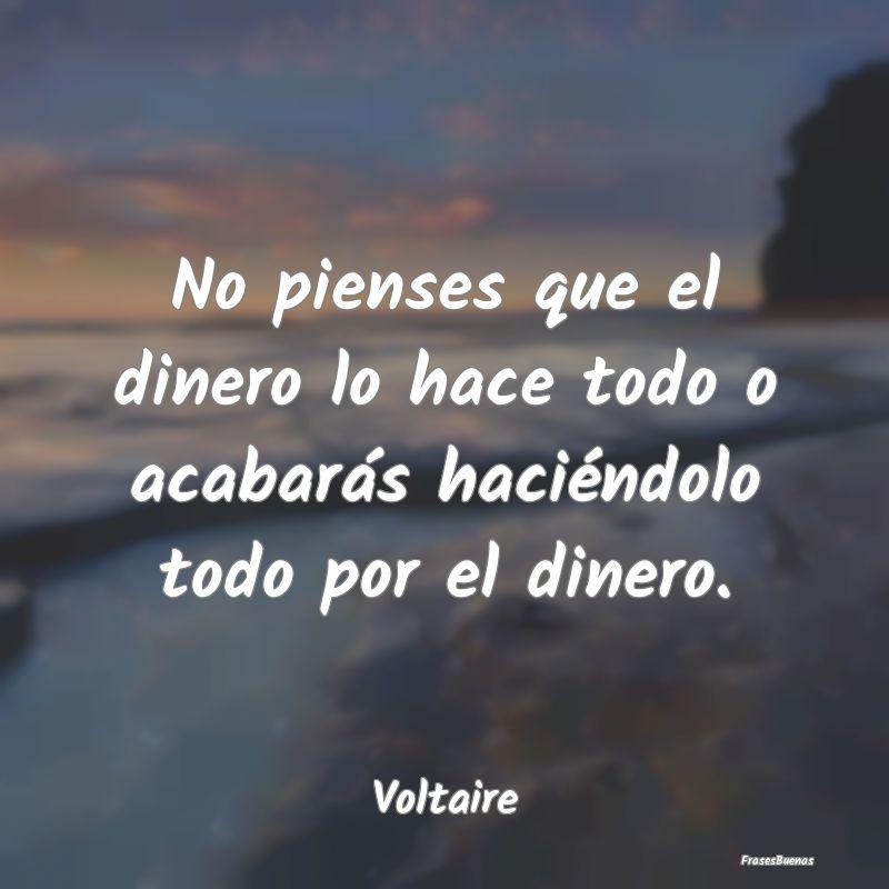 Frases de Voltaire - No pienses que el dinero lo hace todo o