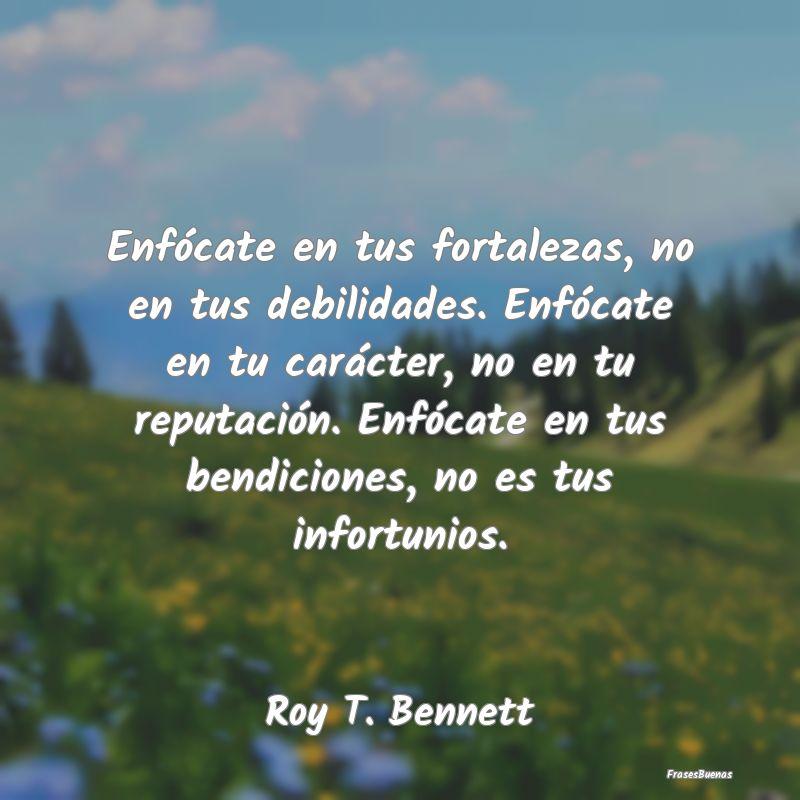 Frases de Roy T. Bennett - Enfócate en tus fortalezas, no en tus d