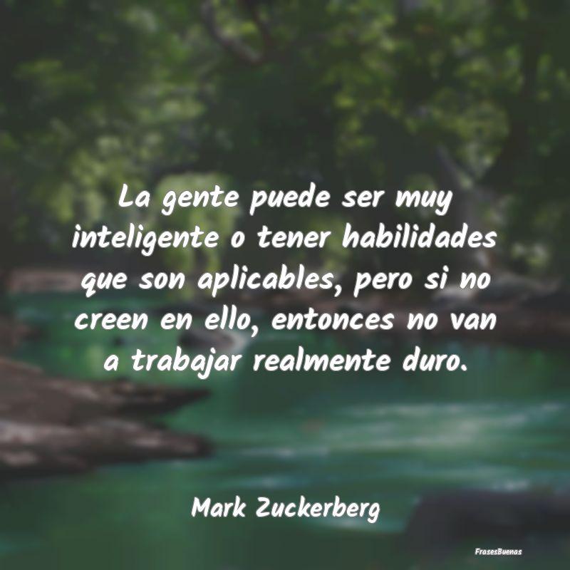 Frases De Mark Zuckerberg La Gente Puede Ser Muy Inteligente O Ten