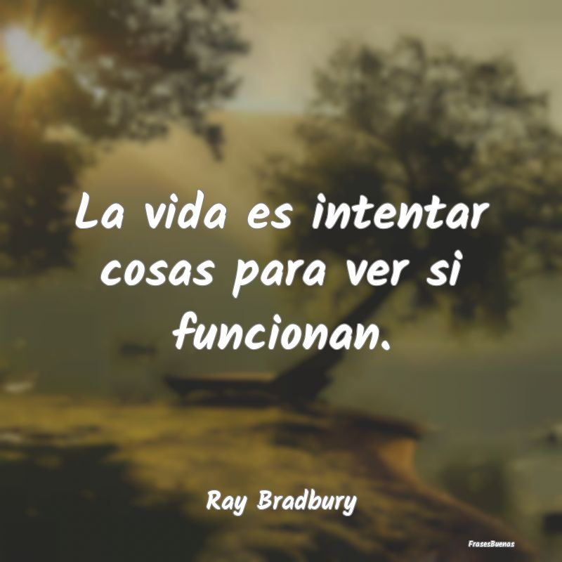 Frases De Ray Bradbury La Vida Es Intentar Cosas Para Ver Si Fu