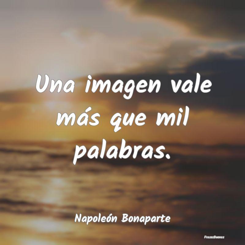 Frases de Napoleón Bonaparte - Una imagen vale más que mil palabras.