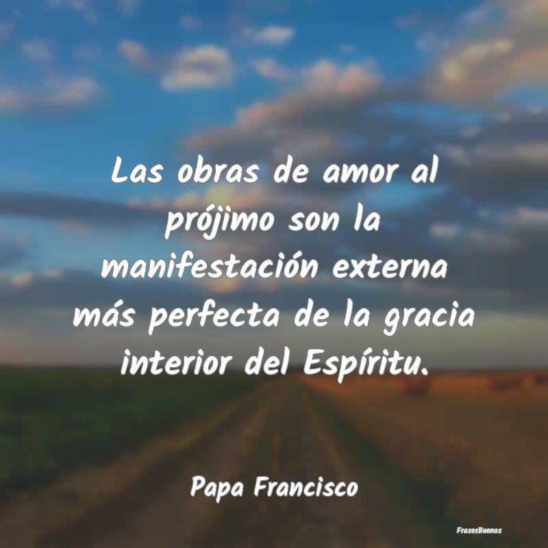 Frases De Papa Francisco Las Obras De Amor Al Prójimo Son La Man