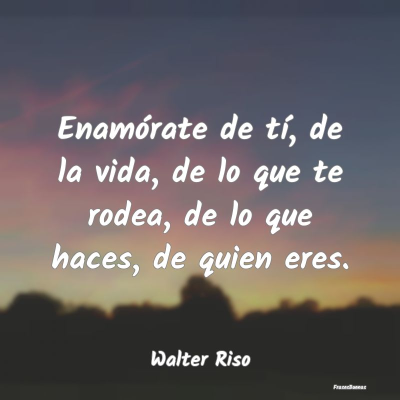 Frases De Walter Riso Enamórate De Tí De La Vida De Lo Que