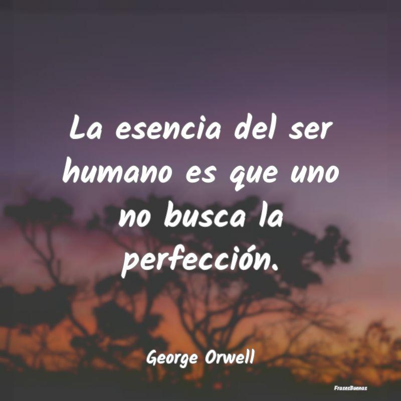 Frases de George Orwell - La esencia del ser humano es que uno no