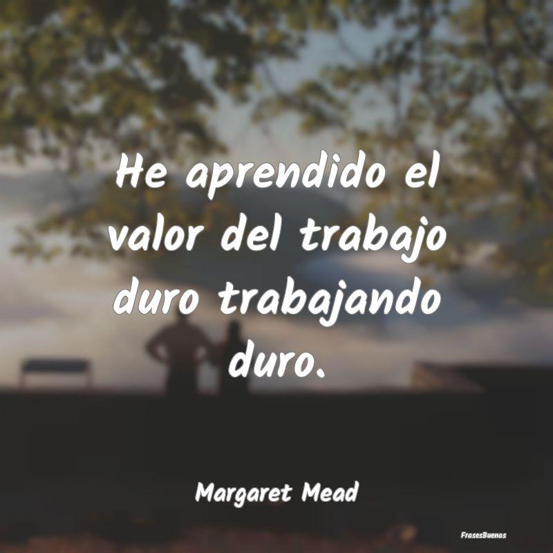 Frases de Margaret Mead - He aprendido el valor del trabajo duro t
