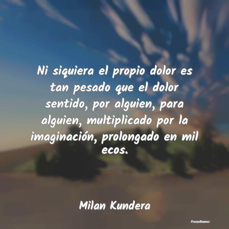 Frases de Milan Kundera - Ni siquiera el propio dolor es tan pesad