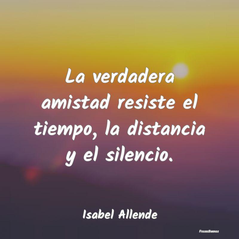 Frases De Isabel Allende La Verdadera Amistad Resiste El Tiempo