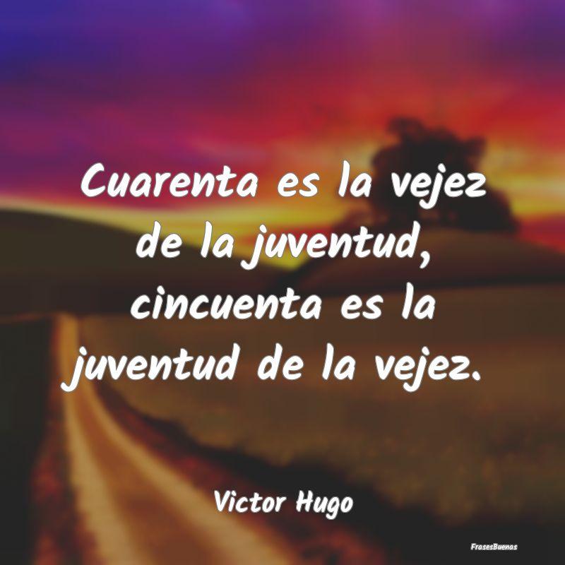 Frases De Victor Hugo Cuarenta Es La Vejez De La Juventud Cin